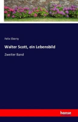 Walter Scott, ein Lebensbild - Felix Eberty |