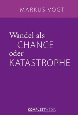 Wandel als Chance oder Katastrophe, Markus Vogt
