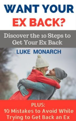 Want Your Ex Back? Discover the 10 Steps to Get Your Ex Back, Luke Monarch