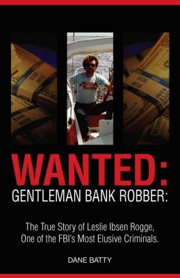Wanted: Gentleman Bank Robber: The True Story of Leslie Ibsen Rogge: One of the FBI's Most Elusive Criminals, Dane Batty