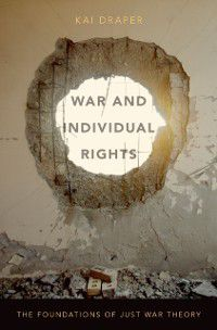 War and Individual Rights: The Foundations of Just War Theory, Kai Draper