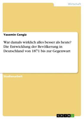 War damals wirklich alles besser als heute? Die Entwicklung der Bevölkerung in Deutschland von 1871 bis zur Gegenwart, Yasemin Cengiz