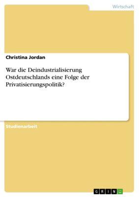 War die Deindustrialisierung Ostdeutschlands eine Folge der Privatisierungspolitik?, Christina Jordan