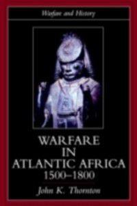 Warfare and History: Warfare in Atlantic Africa, 1500-1800, John K. Thornton