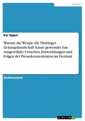 Warum die Wende die Thüringer Zeitungslandschaft kaum gewendet hat: Ausgewählte Ursachen, Entwicklungen und Folgen der Pressekonzentration im Freistaat, Kai Oppel