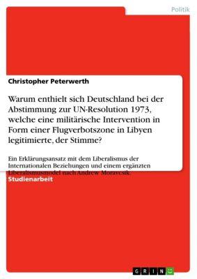 Warum enthielt sich Deutschland bei der Abstimmung zur UN-Resolution 1973, welche eine militärische Intervention in Form einer  Flugverbotszone in Libyen legitimierte, der Stimme?, Christopher Peterwerth