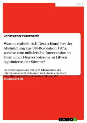 Warum enthielt sich Deutschland bei der Abstimmung zur UN-Resolution 1973, welche eine militärische Intervention in Form einer  Flugverbotszone in Libyen legitimierte, der Stimme?, Christopher Peterwerth