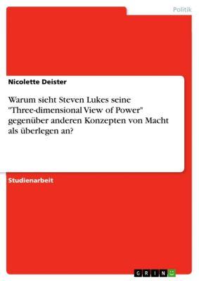 Warum sieht Steven Lukes seine Three-dimensional View of Power gegenüber anderen Konzepten von Macht als überlegen an?, Nicolette Deister