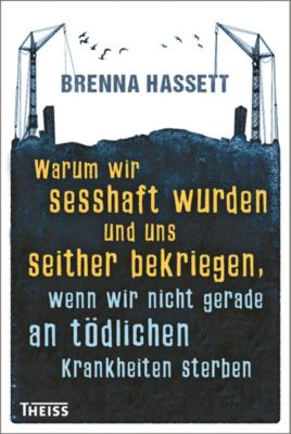 Warum wir sesshaft wurden und uns seither bekriegen,. wenn wir nicht gerade an tödlichen Krankheiten sterben, Brenna Hassett