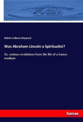 Was Abraham Lincoln a Spiritualist?, Nettie Colburn Maynard