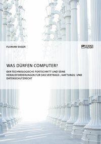 Was dürfen Computer? Der technologische Fortschritt und seine Herausforderungen für Vertrags-, Haftungs- und Datenschutz, Florian Sager