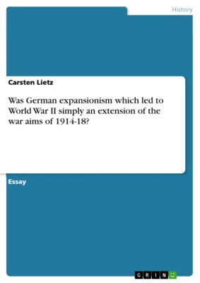Was German expansionism which led to World War II simply an extension of the war aims of 1914-18?, Carsten Lietz