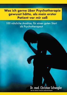 Was ich gerne über Psychotherapie gewusst hätte, als mein erster Patient vor mir saß - Christian Schwegler |