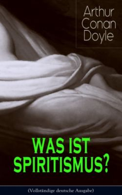 Was ist Spiritismus? (Vollständige deutsche Ausgabe), Arthur Conan Doyle