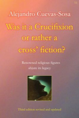Was it a Crucifixion or rather a cross' fiction?, Alejandro Cuevas-Sosa