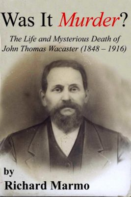 Was It Murder? The Life and Mysterious Death of John Thomas Wacaster (1848-1916), Richard Marmo