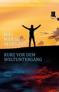 Was man so alles tut kurz vor dem Weltuntergang - Arno Wilhelm pdf epub