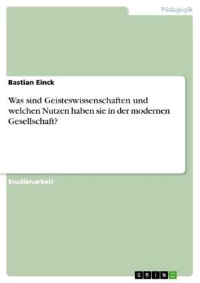 Was sind Geisteswissenschaften und welchen Nutzen haben sie in der modernen Gesellschaft?, Bastian Einck