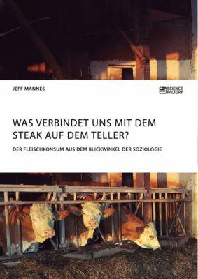 Was verbindet uns mit dem Steak auf dem Teller? Der Fleischkonsum aus dem Blickwinkel der Soziologie, Jeff Mannes