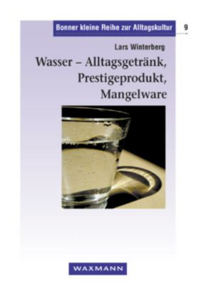 Wasser - Alltagsgetränk, Prestigeprodukt, Mangelware, Lars Winterberg