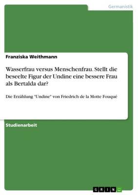 Wasserfrau versus Menschenfrau. Stellt die beseelte Figur der Undine eine bessere Frau als Bertalda dar?, Franziska Weithmann