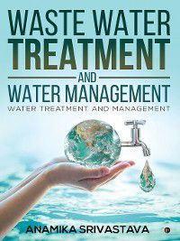 Waste Water Treatment and Water Management, Anamika Srivastava