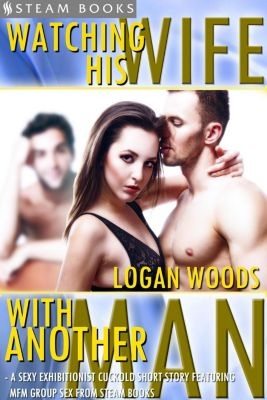 Watching His Wife With Another Man - A Sexy Exhibitionist Cuckold Short Story Featuring MFM Group Sex from Steam Books, Steam Books, Logan Woods