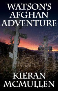 Watson's Afghan Adventure - How Sherlock Holmes' Dr.Watson Became an Army Doctor, Kieran McMullen