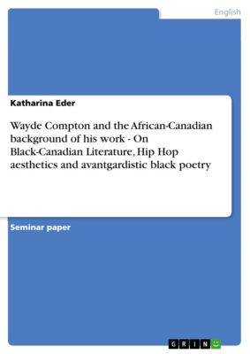 Wayde Compton and the African-Canadian background of his work - On Black-Canadian Literature, Hip Hop aesthetics and avantgardistic black poetry, Katharina Eder