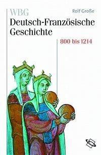 WBG Deutsch-Französische Geschichte: Bd.1 Vom Frankenreich zu den Ursprüngen der Nationalstaaten 800-1214, Rolf Grosse