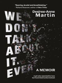 We Don't Talk About It. Ever: A memoir, Desiree-Anne Martin