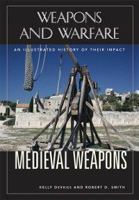 Weapons and Warfare: Medieval Weapons, Kelly DeVries, Robert Smith