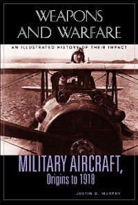 Weapons and Warfare: Military Aircraft, Origins to 1918, Justin Murphy