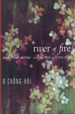 Weatherhead Books on Asia: River of Fire and Other Stories, Chŏnghŭi O