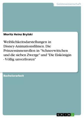 Weiblichkeitsdarstellungen in Disney-Animationsfilmen. Die Prinzessinnenrollen in Schneewittchen und die sieben Zwerge und Die Eiskönigin - Völlig unverfroren, Moritz Heinz Brylski