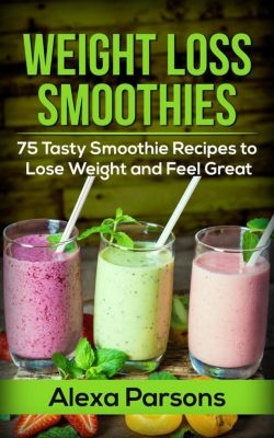 Weight Loss Smoothies: 75 Tasty Smoothie Recipes to Lose Weight and Feel Great, Alexa Parsons