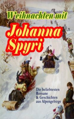 Weihnachten mit Johanna Spyri: Die beliebtesten Romane & Geschichten aus Alpengebirge, Johanna Spyri