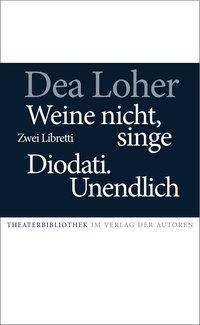 Weine nicht, singe / Diodati. Unendlich - Dea Loher |
