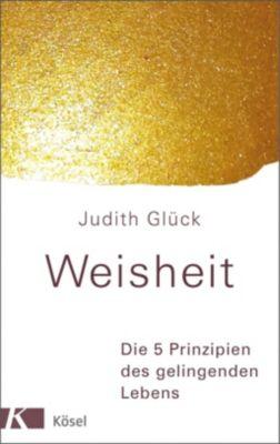 Weisheit - Die 5 Prinzipien des gelingenden Lebens, Judith Glück