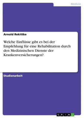 Welche Einflüsse gibt es bei der Empfehlung für eine Rehabilitation durch den Medizinischen Dienste der Krankenversicherungen?, Arnold Rekittke
