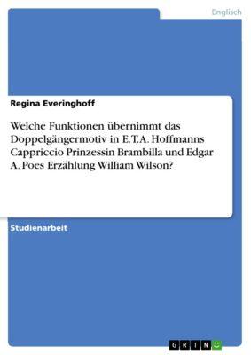 Welche Funktionen übernimmt das Doppelgängermotiv in E.T.A. Hoffmanns Cappriccio Prinzessin Brambilla und Edgar A. Poes Erzählung William Wilson?, Regina Everinghoff