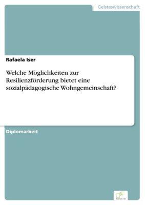 Welche Möglichkeiten zur Resilienzförderung bietet eine sozialpädagogische Wohngemeinschaft?, Rafaela Iser