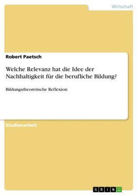 Welche Relevanz hat die Idee der Nachhaltigkeit für die berufliche Bildung?, Robert Paetsch