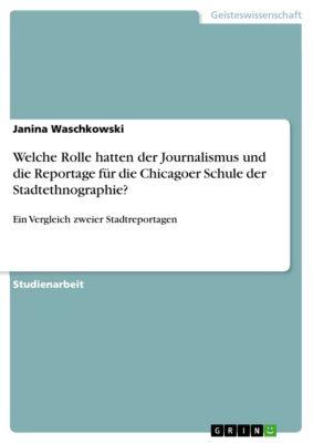 Welche Rolle hatten der Journalismus und die Reportage für die Chicagoer Schule der Stadtethnographie?, Janina Waschkowski