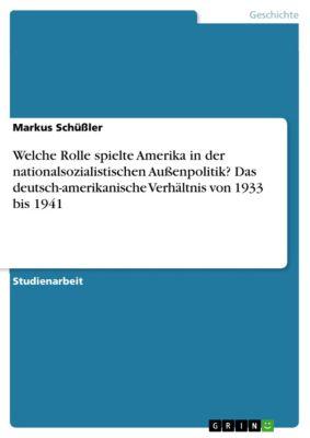 Welche Rolle spielte Amerika in der nationalsozialistischen Außenpolitik? Das deutsch-amerikanische Verhältnis von 1933 bis 1941, Markus Schüßler