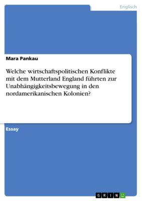 Welche wirtschaftspolitischen Konflikte mit dem Mutterland England führten zur Unabhängigkeitsbewegung in den nordamerikanischen Kolonien?, Mara Pankau