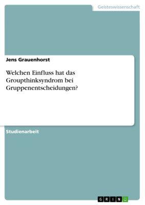 Welchen Einfluss hat das Groupthinksyndrom bei Gruppenentscheidungen?, Jens Grauenhorst