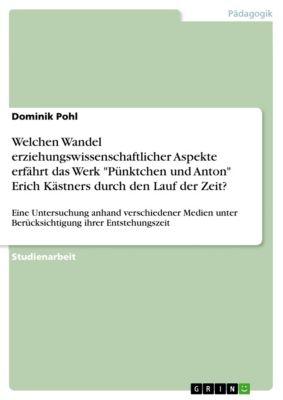 Welchen Wandel erziehungswissenschaftlicher Aspekte erfährt das Werk Pünktchen und Anton Erich Kästners durch den Lauf der Zeit?, Dominik Pohl