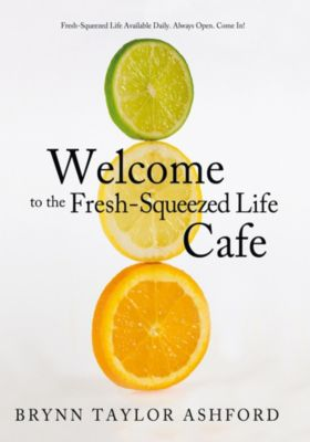 Welcome to the Fresh-Squeezed Life Cafe, Brynn Taylor Ashford