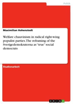 """Welfare chauvinism in radical right-wing populist parties. The reframing of the Sverigedemokraterna as """"true"""" social democrats, Maximilian Hohenstedt"""